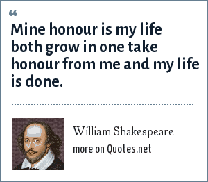 William Shakespeare: Mine honour is my life both grow in one take honour from me and my life is done.