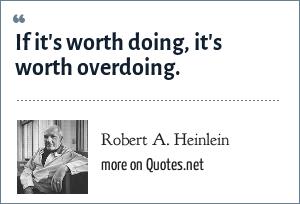 Robert A. Heinlein: If it's worth doing, it's worth overdoing.