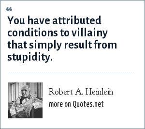 Robert A. Heinlein: You have attributed conditions to villainy that simply result from stupidity.