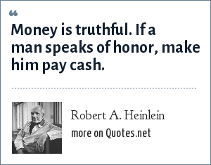 Robert A. Heinlein: Money is truthful. If a man speaks of honor, make him pay cash.