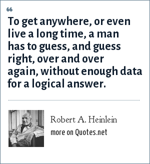 Robert A. Heinlein: To get anywhere, or even live a long time, a man has to guess, and guess right, over and over again, without enough data for a logical answer.