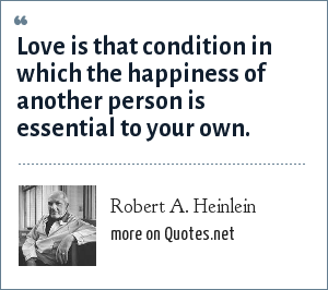 Robert A. Heinlein: Love is that condition in which the happiness of another person is essential to your own.