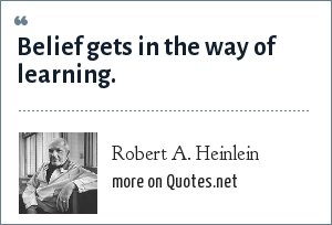 Robert A. Heinlein: Belief gets in the way of learning.