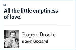 Rupert Brooke: All the little emptiness of love!