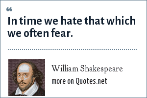 William Shakespeare: In time we hate that which we often fear.