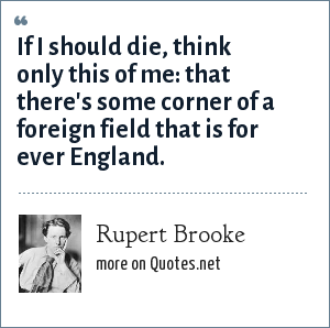 Rupert Brooke: If I should die, think only this of me: that there's some corner of a foreign field that is for ever England.