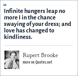 Rupert Brooke: Infinite hungers leap no more I in the chance swaying of your dress; and love has changed to kindliness.