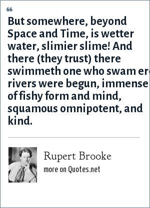 Rupert Brooke: But somewhere, beyond Space and Time, is wetter water, slimier slime! And there (they trust) there swimmeth one who swam ere rivers were begun, immense of fishy form and mind, squamous omnipotent, and kind.