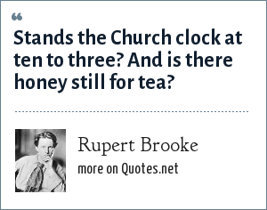 Rupert Brooke: Stands the Church clock at ten to three? And is there honey still for tea?