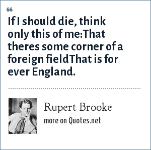 Rupert Brooke: If I should die, think only this of me:That theres some corner of a foreign fieldThat is for ever England.