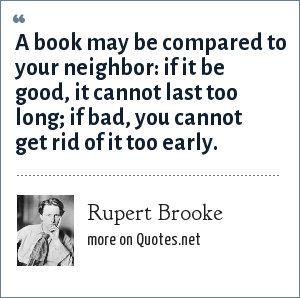 Rupert Brooke: A book may be compared to your neighbor: if it be good, it cannot last too long; if bad, you cannot get rid of it too early.