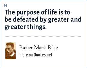 Rainer Maria Rilke: The purpose of life is to be defeated by greater and greater things