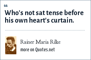 Rainer Maria Rilke: Who's not sat tense before his own heart's curtain.