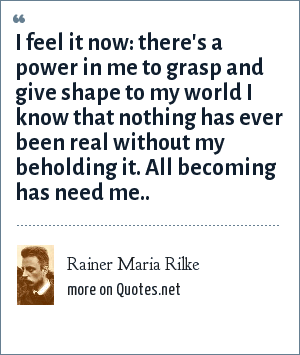 Rainer Maria Rilke: I feel it now: there's a power in me to grasp and give shape to my world I know that nothing has ever been real without my beholding it. All becoming has need me..