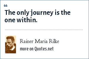 Rainer Maria Rilke: The only journey is the one within.