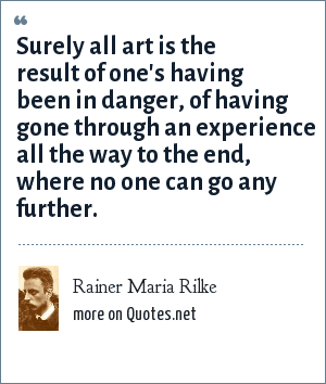 Rainer Maria Rilke: Surely all art is the result of one's having been in danger, of having gone through an experience all the way to the end, where no one can go any further.