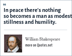 William Shakespeare: In peace there's nothing so becomes a man as modest stillness and humility.