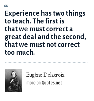 Eugène Delacroix: Experience has two things to teach. The first is that we must correct a great deal and the second, that we must not correct too much.