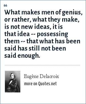 Eugène Delacroix: What makes men of genius, or rather, what they make, is not new ideas, it is that idea -- possessing them -- that what has been said has still not been said enough.