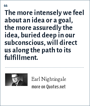 Earl Nightingale: The more intensely we feel about an idea or a goal, the more assuredly the idea, buried deep in our subconscious, will direct us along the path to its fulfillment.
