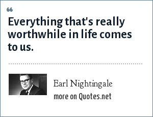 Earl Nightingale: Everything that's really worthwhile in life comes to us.