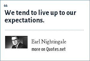 Earl Nightingale: We tend to live up to our expectations.