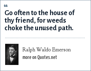 Ralph Waldo Emerson: Go often to the house of thy friend, for weeds choke the unused path.