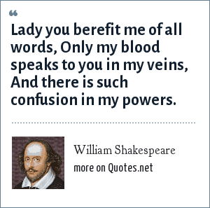 William Shakespeare: Lady you berefit me of all words, Only my blood speaks to you in my veins, And there is such confusion in my powers.