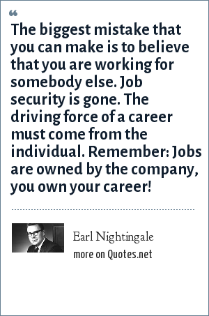 Earl Nightingale: The biggest mistake that you can make is to believe that you are working for somebody else. Job security is gone. The driving force of a career must come from the individual. Remember: Jobs are owned by the company, you own your career!