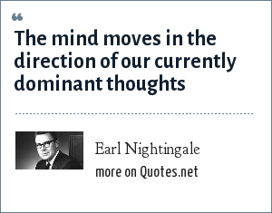 Earl Nightingale: The mind moves in the direction of our currently dominant thoughts