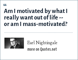 Earl Nightingale: Am I motivated by what I really want out of life -- or am I mass-motivated?