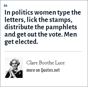 Clare Boothe Luce: In politics women type the letters, lick the stamps, distribute the pamphlets and get out the vote. Men get elected.