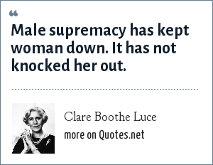 Clare Boothe Luce: Male supremacy has kept woman down. It has not knocked her out.