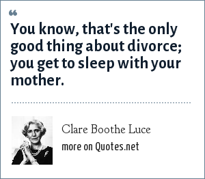 Clare Boothe Luce: You know, that's the only good thing about divorce; you get to sleep with your mother.