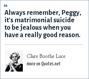 Clare Boothe Luce: Always remember, Peggy, it's matrimonial suicide to be jealous when you have a really good reason.