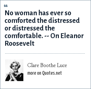 Clare Boothe Luce: No woman has ever so comforted the distressed or distressed the comfortable. -- On Eleanor Roosevelt