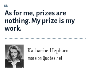 Katharine Hepburn: As for me, prizes are nothing. My prize is my work.