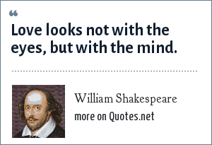 William Shakespeare: Love looks not with the eyes, but with the mind.