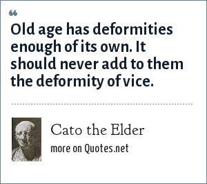 Cato the Elder: Old age has deformities enough of its own. It should never add to them the deformity of vice.