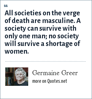 Germaine Greer: All societies on the verge of death are masculine. A society can survive with only one man; no society will survive a shortage of women.