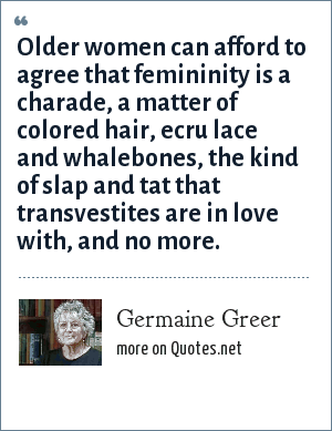Germaine Greer: Older women can afford to agree that femininity is a charade, a matter of colored hair, ecru lace and whalebones, the kind of slap and tat that transvestites are in love with, and no more.