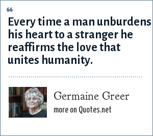 Germaine Greer: Every time a man unburdens his heart to a stranger he reaffirms the love that unites humanity.