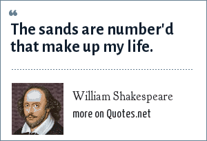 William Shakespeare: The sands are number'd that make up my life.
