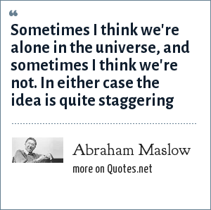 Abraham Maslow: Sometimes I think we're alone in the universe, and sometimes I think we're not. In either case the idea is quite staggering