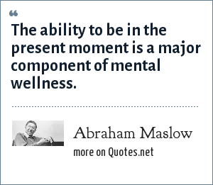 Abraham Maslow: The ability to be in the present moment is a major component of mental wellness.