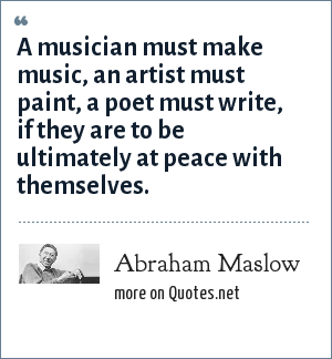 Abraham Maslow: A musician must make music, an artist must paint, a poet must write, if they are to be ultimately at peace with themselves.