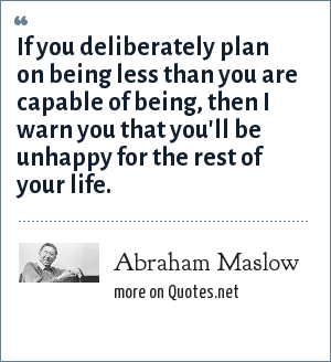 Abraham Maslow: If you deliberately plan on being less than you are capable of being, then I warn you that you'll be unhappy for the rest of your life.