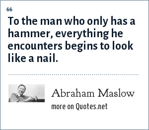 Abraham Maslow: To the man who only has a hammer, everything he encounters begins to look like a nail.