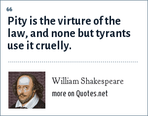 William Shakespeare: Pity is the virture of the law, and none but tyrants use it cruelly.