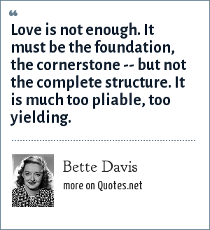 Bette Davis: Love is not enough. It must be the foundation, the cornerstone -- but not the complete structure. It is much too pliable, too yielding.